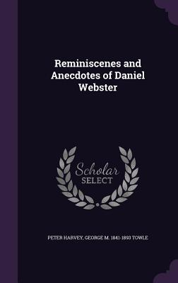 Reminiscenes and Anecdotes of Daniel Webster - Harvey, Peter, and Towle, George M 1841-1893