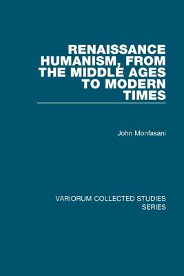 Renaissance Humanism, from the Middle Ages to Modern Times - Monfasani, John