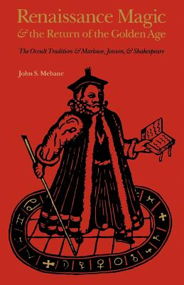 Renaissance Magic and the Return of the Golden Age: The Occult Tradition and Marlowe, Jonson, and Shakespeare - Mebane, John S