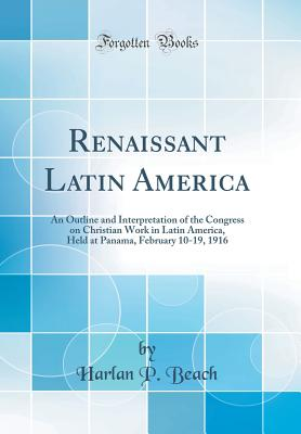 Renaissant Latin America: An Outline and Interpretation of the Congress on Christian Work in Latin America, Held at Panama, February 10-19, 1916 (Classic Reprint) - Beach, Harlan P