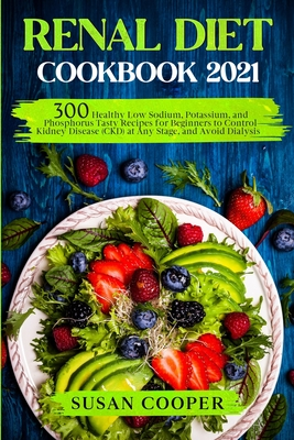 Renal Diet Cookbook: 300 Healthy Low Sodium, Potassium, and Phosphorus Tasty Recipes for Beginners to Control Kidney Disease (CKD) at Any Stage, and Avoid Dialysis - Cooper, Susan
