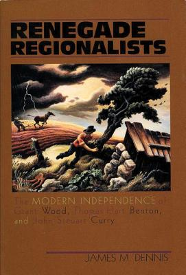 Renegade Regionalists: The Modern Independence of Grant Wood, Thomas Hart Benton, and John Steuart Curry - Dennis, James M