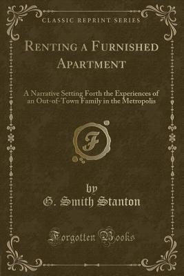 Renting a Furnished Apartment: A Narrative Setting Forth the Experiences of an Out-Of-Town Family in the Metropolis (Classic Reprint) - Stanton, G Smith