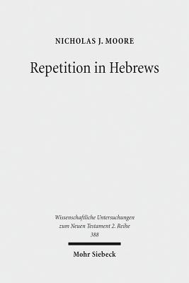 Repetition in Hebrews: Plurality and Singularity in the Letter to the Hebrews, Its Ancient Context, and the Early Church - Moore, Nicholas J