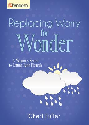 Replacing Worry for Wonder: A Woman's Secret to Letting Faith Flourish - Fuller, Cheri
