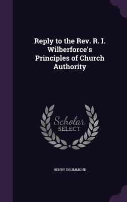 Reply to the REV. R. I. Wilberforce's Principles of Church Authority - Drummond, Henry