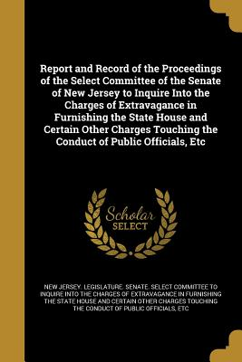 Report and Record of the Proceedings of the Select Committee of the Senate of New Jersey to Inquire Into the Charges of Extravagance in Furnishing the State House and Certain Other Charges Touching the Conduct of Public Officials, Etc - New Jersey Legislature Senate Select (Creator)
