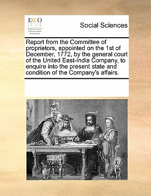 Report from the Committee of Proprietors, Appointed on the 1st of December, 1772, by the General Court of the United East-India Company, to Enquire Into the Present State and Condition of the Company's Affairs. - Multiple Contributors
