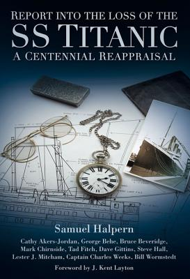 Report into the Loss of the SS Titanic: A Centennial Reappraisal - Halpern, Samuel, and Akers-Jordan, Cathy, and Behe, George
