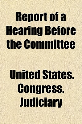 Report of a Hearing Before the Committee - Judiciary, United States Congress
