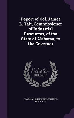 Report of Col. James L. Tait, Commissioner of Industrial Resources, of the State of Alabama, to the Governor - Alabama Bureau of Industrial Resources (Creator)