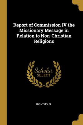 Report of Commission IV the Missionary Message in Relation to Non-Christian Religions - Anonymous