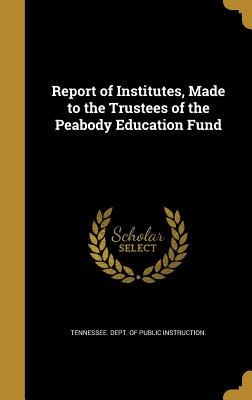 Report of Institutes, Made to the Trustees of the Peabody Education Fund - Tennessee Dept of Public Instruction (Creator)