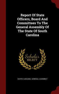 Report of State Officers, Board and Committees to the General Assembly of the State of South Carolina - South Carolina General Assembly (Creator)