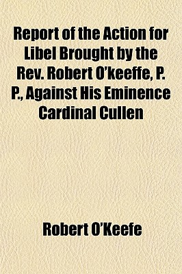 Report of the Action for Libel Brought by the REV. Robert O'Keeffe, P. P., Against His Eminence Cardinal Cullen - O'Keefe, Robert