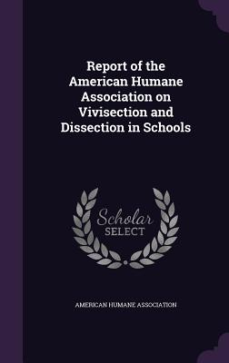 Report of the American Humane Association on Vivisection and Dissection in Schools - Association, American Humane