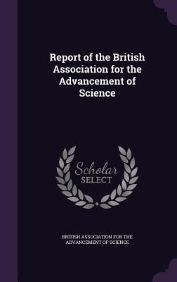 Report of the British Association for the Advancement of Science - British Association for the Advancement (Creator)