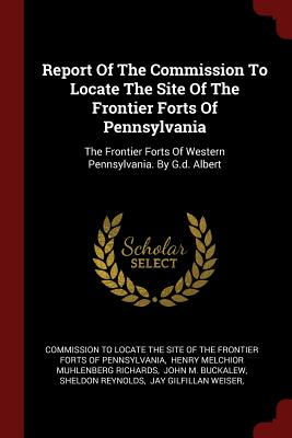 Report of the Commission to Locate the Site of the Frontier Forts of Pennsylvania: The Frontier Forts of Western Pennsylvania. by G.D. Albert - Commission to Locate the Site of the Fro (Creator)