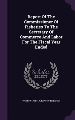 Report of the Commissioner of Fisheries to the Secretary of Commerce and Labor for the Fiscal Year Ended - United States Bureau of Fisheries (Creator)
