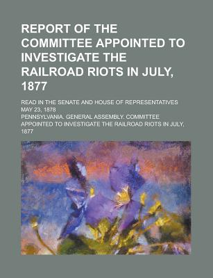 Report of the Committee Appointed to Investigate the Railroad Riots in July, 1877; Read in the Senate and House of Representatives May 23, 1878 - London, Virginia Company of, and Pennsylvania General Assembly