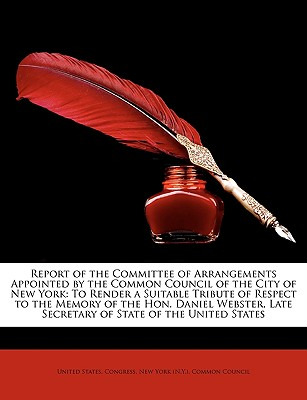 Report of the Committee of Arrangements Appointed by the Common Council of the City of New York: To Render a Suitable Tribute of Respect to the Memory - United States Congress, States Congress (Creator), and New York Common Council (Creator)
