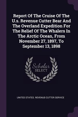 Report of the Cruise of the U.S. Revenue Cutter Bear and the Overland Expedition for the Relief of the Whalers in the Arctic Ocean, from November 27, 1897, to September 13, 1898 - United States Revenue-Cutter Service (Creator)