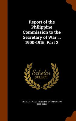 Report of the Philippine Commission to the Secretary of War ... 1900-1915, Part 2 - United States Philippine Commission (19 (Creator)