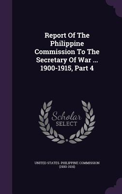 Report of the Philippine Commission to the Secretary of War ... 1900-1915, Part 4 - United States Philippine Commission (19 (Creator)