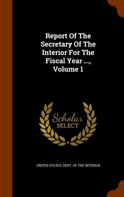 Report of the Secretary of the Interior for the Fiscal Year ..., Volume 1 - United States Dept of the Interior (Creator)