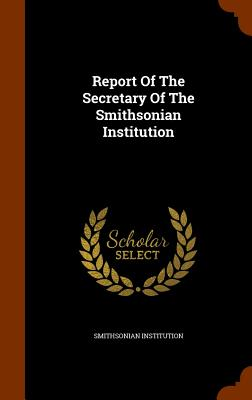 Report of the Secretary of the Smithsonian Institution - Institution, Smithsonian