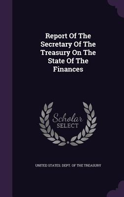Report of the Secretary of the Treasury on the State of the Finances - United States Dept of the Treasury (Creator)