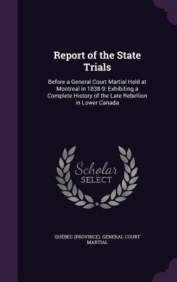 Report of the State Trials: Before a General Court Martial Held at Montreal in 1838-9: Exhibiting a Complete History of the Late Rebellion in Lower Canada - Quebec (Province) General Court Martia (Creator)