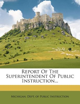 Report of the Superintendent of Public Instruction... - Michigan Dept of Public Instruction (Creator)
