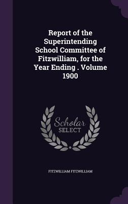 Report of the Superintending School Committee of Fitzwilliam, for the Year Ending . Volume 1900 - Fitzwilliam, Fitzwilliam