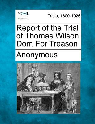 Report of the Trial of Thomas Wilson Dorr, for Treason - Anonymous