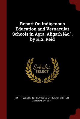 Report on Indigenous Education and Vernacular Schools in Agra, Aligarh [&C.], by H.S. Reid - North-Western Provinces Office of Visito (Creator)