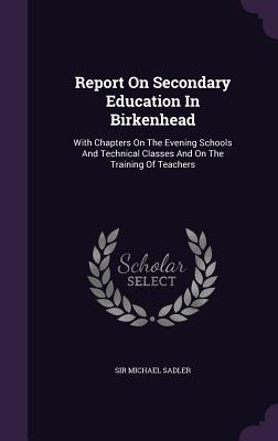 Report on Secondary Education in Birkenhead: With Chapters on the Evening Schools and Technical Classes and on the Training of Teachers - Sadler, Sir Michael