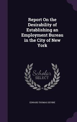 Report on the Desirability of Establishing an Employment Bureau in the City of New York - Devine, Edward Thomas