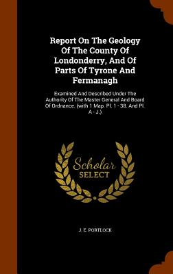 Report on the Geology of the County of Londonderry, and of Parts of Tyrone and Fermanagh: Examined and Described Under the Authority of the Master General and Board of Ordnance. (with 1 Map. PL. 1 - 38. and PL. a - J.) - Portlock, J E