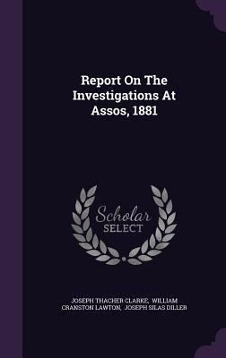 Report on the Investigations at Assos, 1881 - Clarke, Joseph Thacher, and William Cranston Lawton (Creator), and Joseph Silas Diller (Creator)