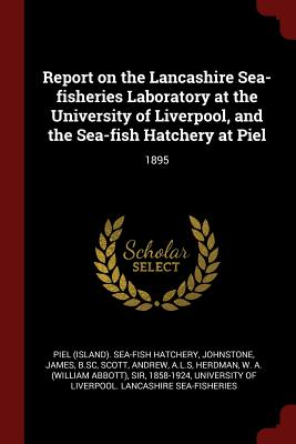 Report on the Lancashire Sea-Fisheries Laboratory at the University of Liverpool, and the Sea-Fish Hatchery at Piel: 1895 - Hatchery, Piel Sea-Fish, and Johnstone, James, Sir, and Scott, Andrew, (Pe