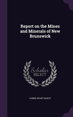 Report on the Mines and Minerals of New Brunswick - Bailey, Loring Woart