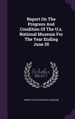 Report on the Progress and Condition of the U.S. National Museum for the Year Ending June 30 - United States National Museum (Creator)