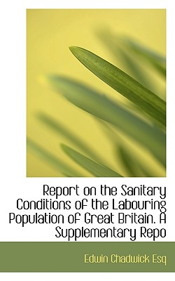 Report on the Sanitary Conditions of the Labouring Population of Great Britain. a Supplementary Repo - Chadwick, Edwin