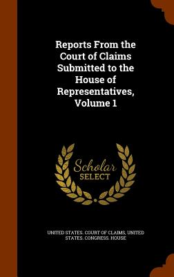 Reports from the Court of Claims Submitted to the House of Representatives, Volume 1 - United States Court of Claims (Creator)