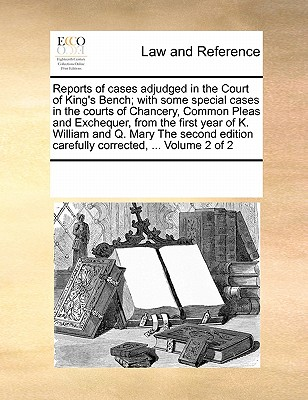 Reports of Cases Adjudged in the Court of King's Bench; With Some Special Cases in the Courts of Chancery, Common Pleas and Exchequer, from the First Year of K. William and Q. Mary the Second Edition Carefully Corrected, ... Volume 2 of 2 - Multiple Contributors