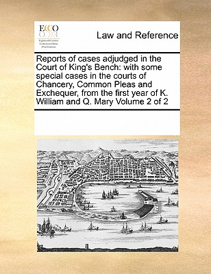 Reports of Cases Adjudged in the Court of King's Bench: With Some Special Cases in the Courts of Chancery, Common Pleas and Exchequer, from the First Year of K. William and Q. Mary Volume 2 of 2 - Multiple Contributors, See Notes