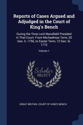 Reports of Cases Argued and Adjudged in the Court of King's Bench: During the Time Lord Mansfield Presided in That Court; From Michaelmas Term, 30 Geo. II. 1756, to Easter Term, 12 Geo. III. 1772; Volume 1 - Great Britain Court of King's Bench (Creator)
