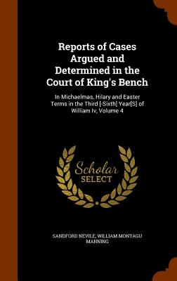 Reports of Cases Argued and Determined in the Court of King's Bench: In Michaelmas, Hilary and Easter Terms in the Third [-Sixth] Year[s] of William IV, Volume 4 - Nevile, Sandford, and Manning, William Montagu