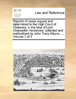 Reports of Cases Argued and Determined in the High Court of Chancery, in the Time of Lord Chancellor Hardwicke; Collected and Methodized by John Tracy Atkyns, ... Volume 1 of 3 - Multiple Contributors, See Notes